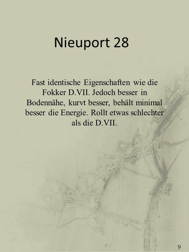 Nieuport 28 Fast identische Eigenschaften wie die Fokker D.VII. Jedoch besser in Bodennähe, kurvt besser, behält minimal besser die Energie. Rollt etw
