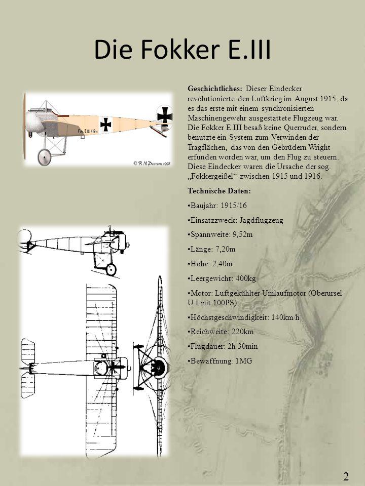Die Fokker E.III Geschichtliches: Dieser Eindecker revolutionierte den Luftkrieg im August 1915, da es das erste mit einem synchronisierten Maschineng