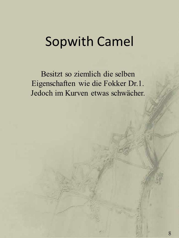 Sopwith Camel Besitzt so ziemlich die selben Eigenschaften wie die Fokker Dr.1. Jedoch im Kurven etwas schwächer. 8