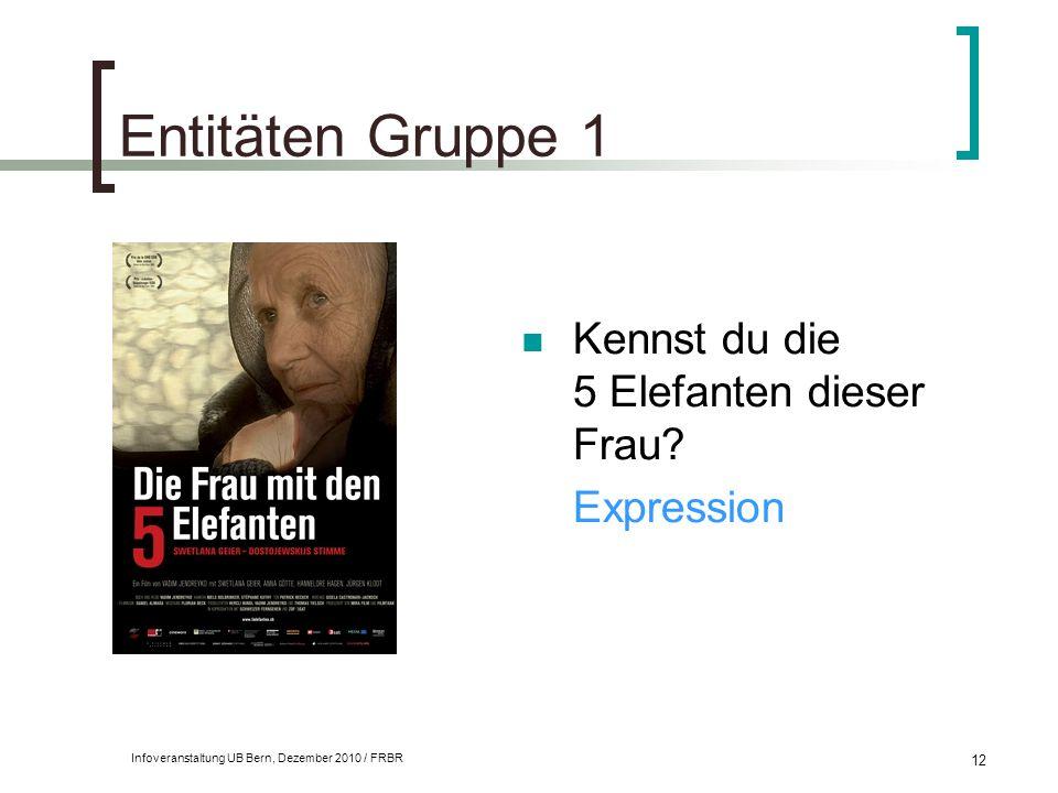 Infoveranstaltung UB Bern, Dezember 2010 / FRBR 12 Entitäten Gruppe 1 Kennst du die 5 Elefanten dieser Frau? Expression