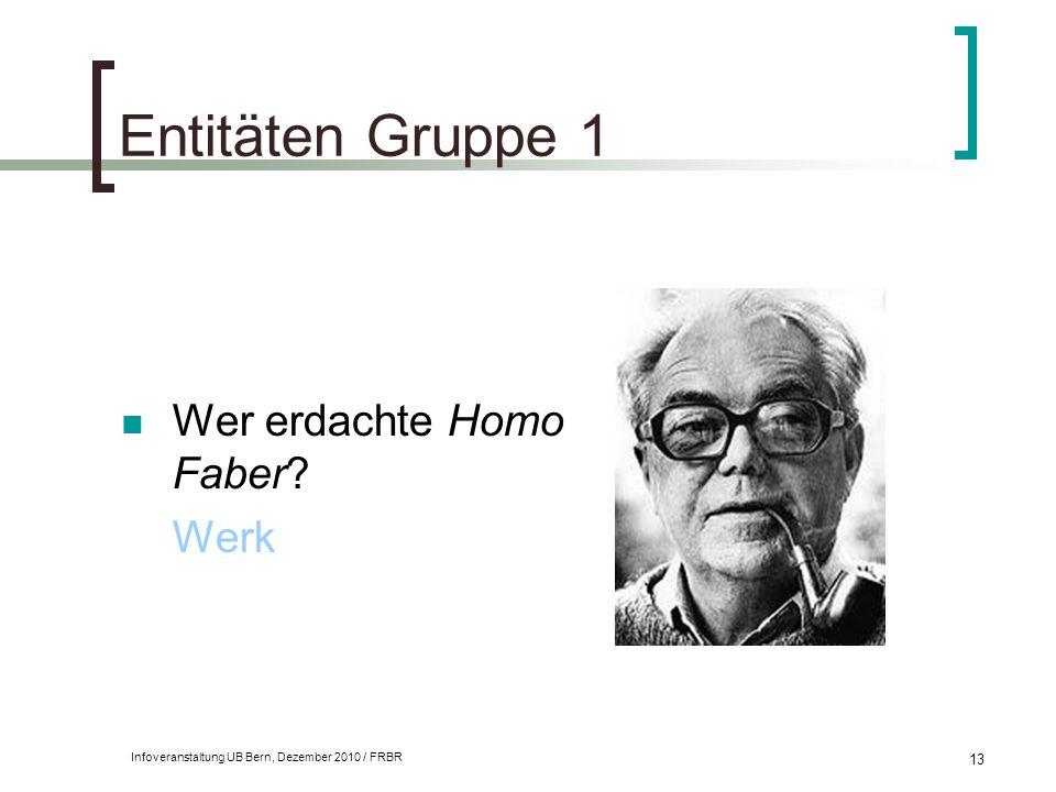 Infoveranstaltung UB Bern, Dezember 2010 / FRBR 13 Entitäten Gruppe 1 Wer erdachte Homo Faber? Werk