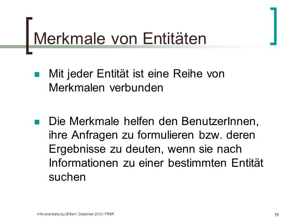 Infoveranstaltung UB Bern, Dezember 2010 / FRBR 19 Merkmale von Entitäten Mit jeder Entität ist eine Reihe von Merkmalen verbunden Die Merkmale helfen