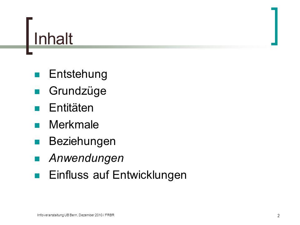 Infoveranstaltung UB Bern, Dezember 2010 / FRBR 2 Inhalt Entstehung Grundzüge Entitäten Merkmale Beziehungen Anwendungen Einfluss auf Entwicklungen