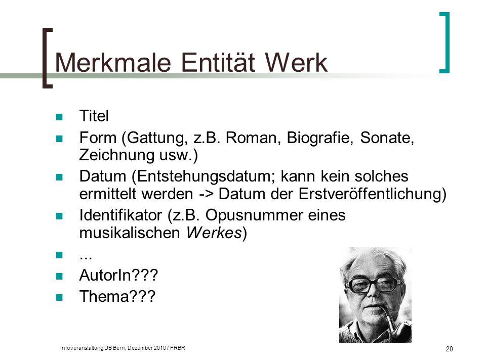 Infoveranstaltung UB Bern, Dezember 2010 / FRBR 20 Merkmale Entität Werk Titel Form (Gattung, z.B. Roman, Biografie, Sonate, Zeichnung usw.) Datum (En