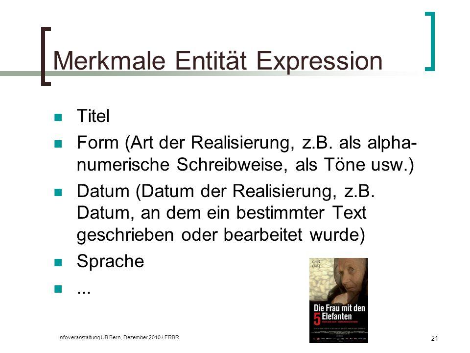 Infoveranstaltung UB Bern, Dezember 2010 / FRBR 21 Merkmale Entität Expression Titel Form (Art der Realisierung, z.B. als alpha- numerische Schreibwei