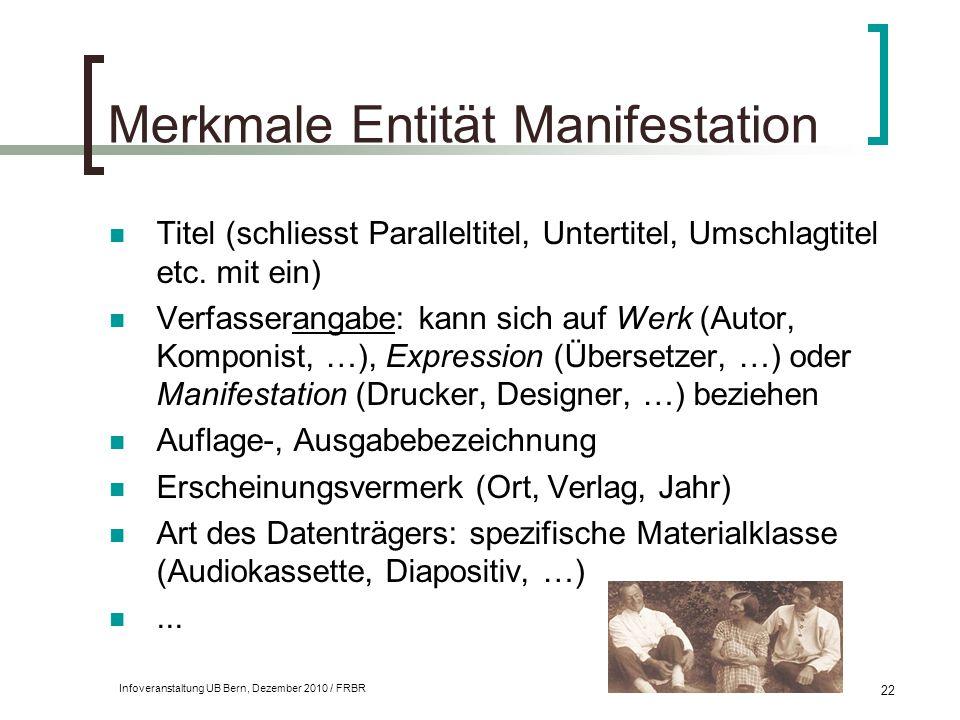 Infoveranstaltung UB Bern, Dezember 2010 / FRBR 22 Merkmale Entität Manifestation Titel (schliesst Paralleltitel, Untertitel, Umschlagtitel etc. mit e