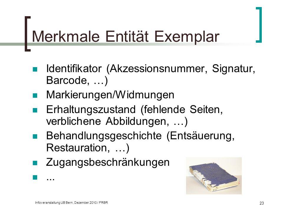 Infoveranstaltung UB Bern, Dezember 2010 / FRBR 23 Merkmale Entität Exemplar Identifikator (Akzessionsnummer, Signatur, Barcode, …) Markierungen/Widmu
