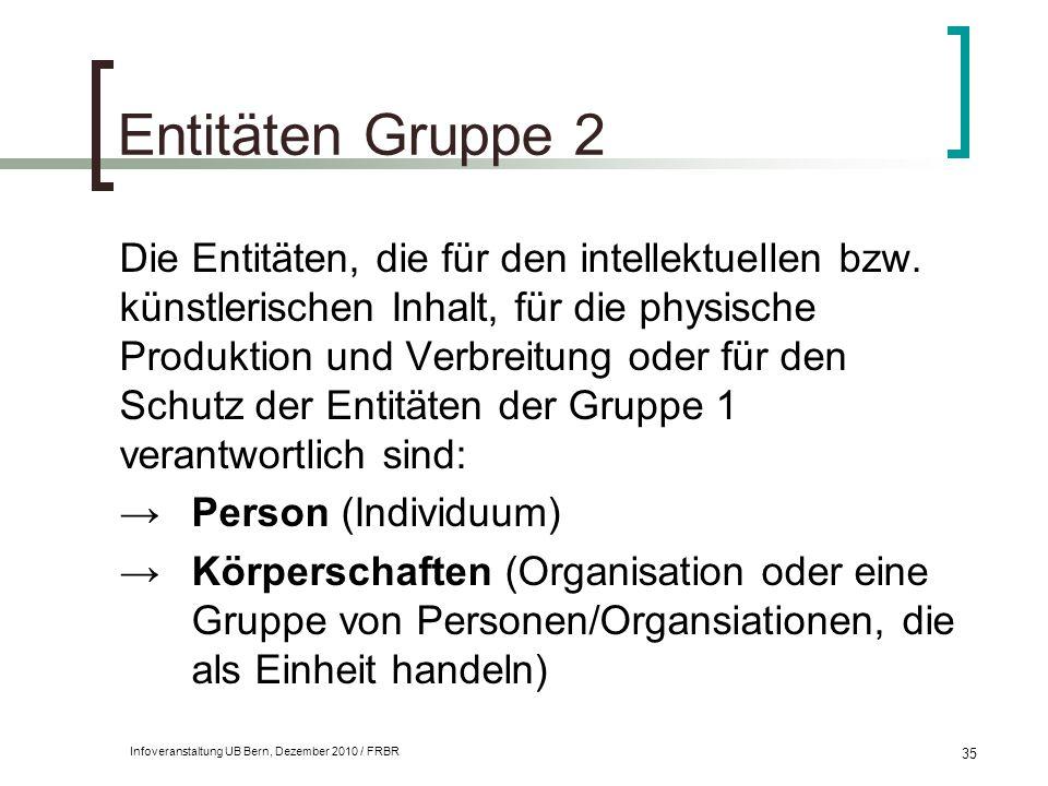 Infoveranstaltung UB Bern, Dezember 2010 / FRBR 35 Entitäten Gruppe 2 Die Entitäten, die für den intellektuellen bzw. künstlerischen Inhalt, für die p