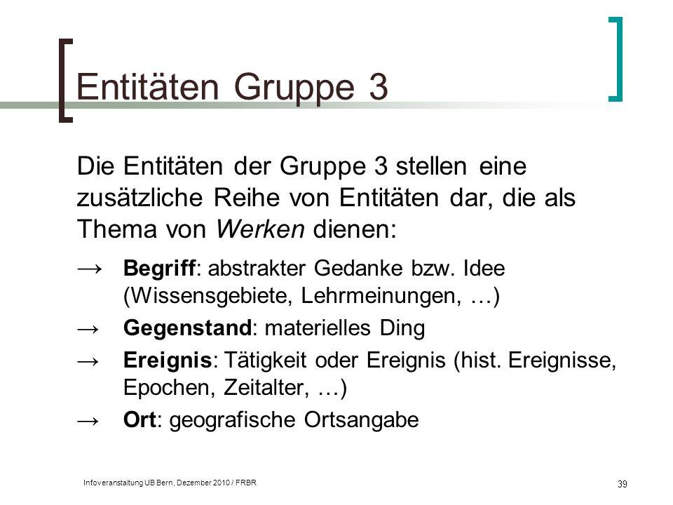 Infoveranstaltung UB Bern, Dezember 2010 / FRBR 39 Entitäten Gruppe 3 Die Entitäten der Gruppe 3 stellen eine zusätzliche Reihe von Entitäten dar, die