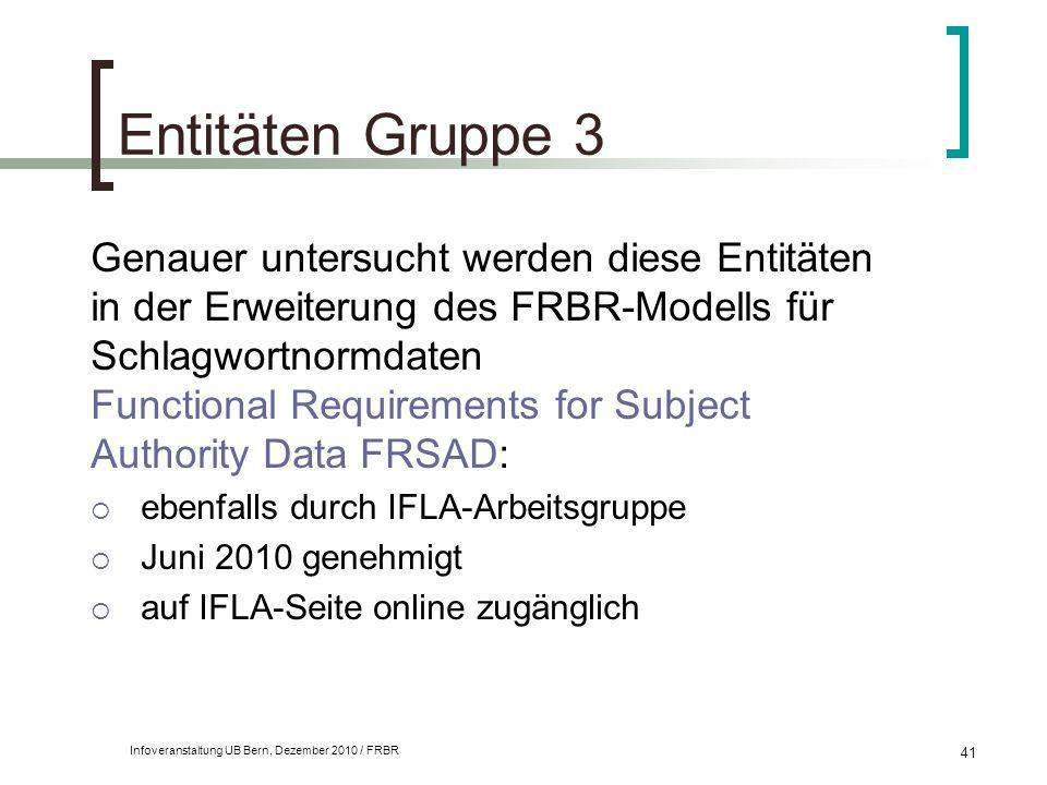Infoveranstaltung UB Bern, Dezember 2010 / FRBR 41 Entitäten Gruppe 3 Genauer untersucht werden diese Entitäten in der Erweiterung des FRBR-Modells fü