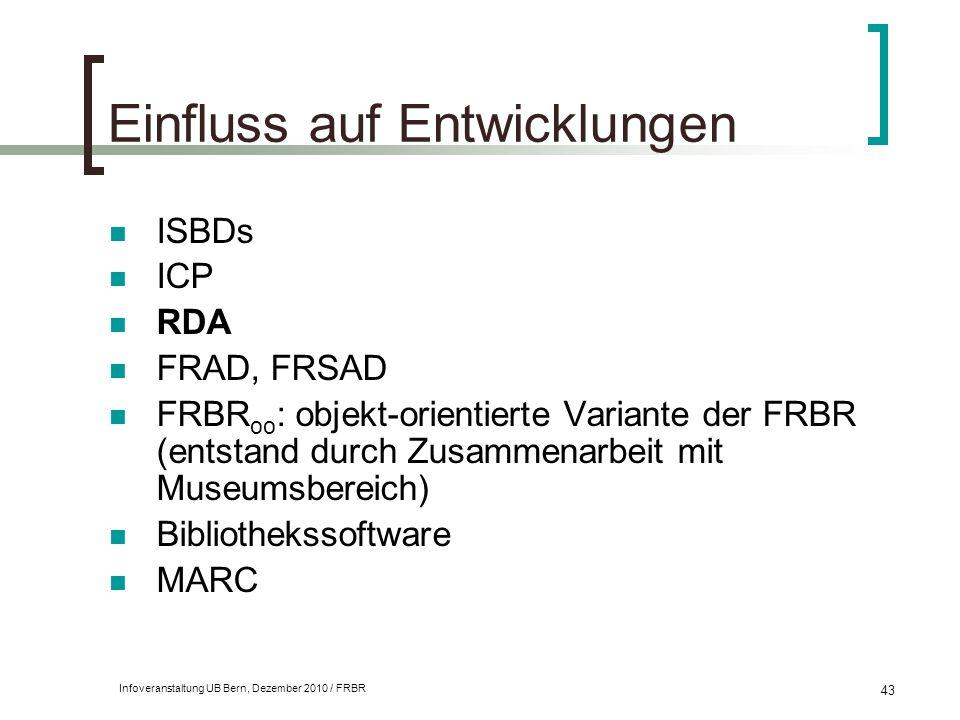 Infoveranstaltung UB Bern, Dezember 2010 / FRBR 43 Einfluss auf Entwicklungen ISBDs ICP RDA FRAD, FRSAD FRBR oo : objekt-orientierte Variante der FRBR