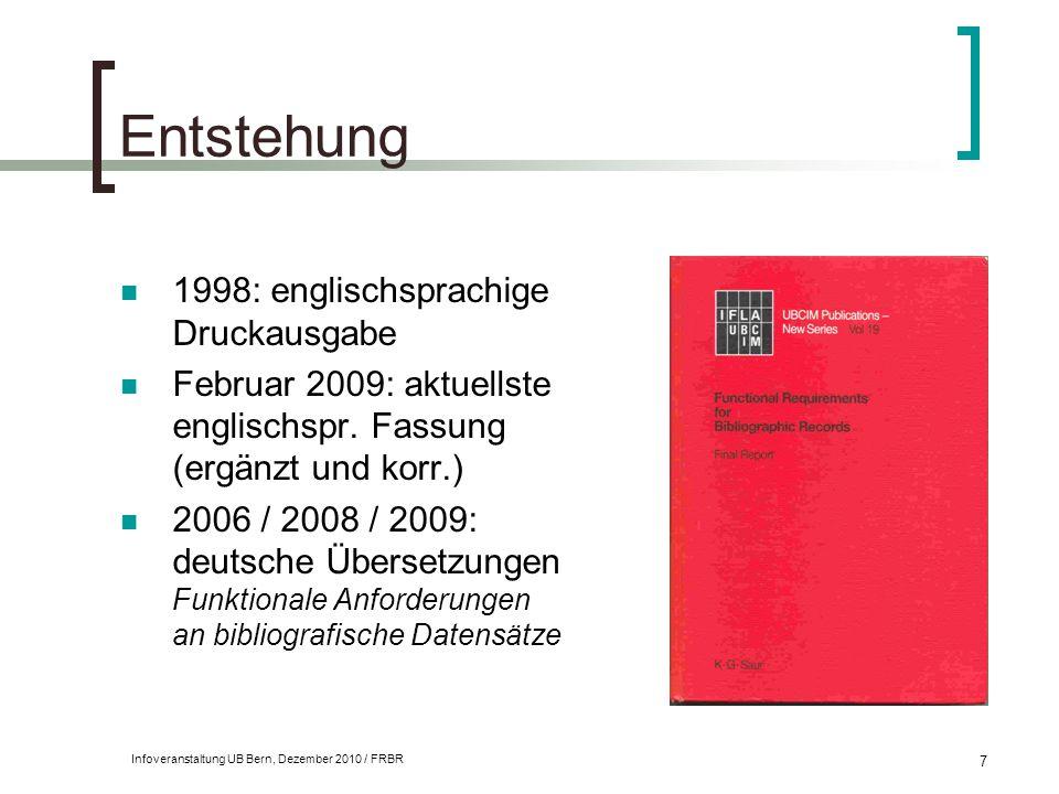 Infoveranstaltung UB Bern, Dezember 2010 / FRBR 7 Entstehung 1998: englischsprachige Druckausgabe Februar 2009: aktuellste englischspr. Fassung (ergän
