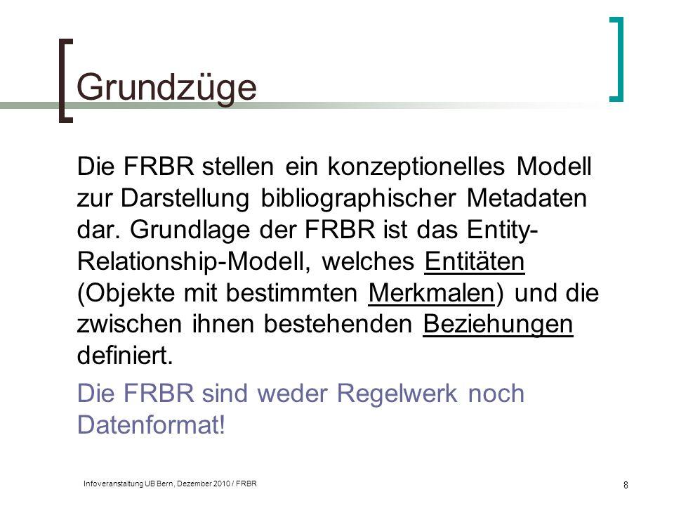 Infoveranstaltung UB Bern, Dezember 2010 / FRBR 8 Grundzüge Die FRBR stellen ein konzeptionelles Modell zur Darstellung bibliographischer Metadaten da