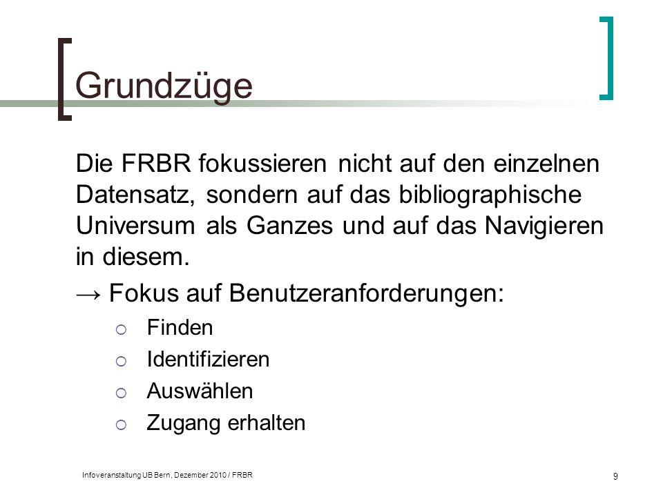 Infoveranstaltung UB Bern, Dezember 2010 / FRBR 9 Grundzüge Die FRBR fokussieren nicht auf den einzelnen Datensatz, sondern auf das bibliographische U