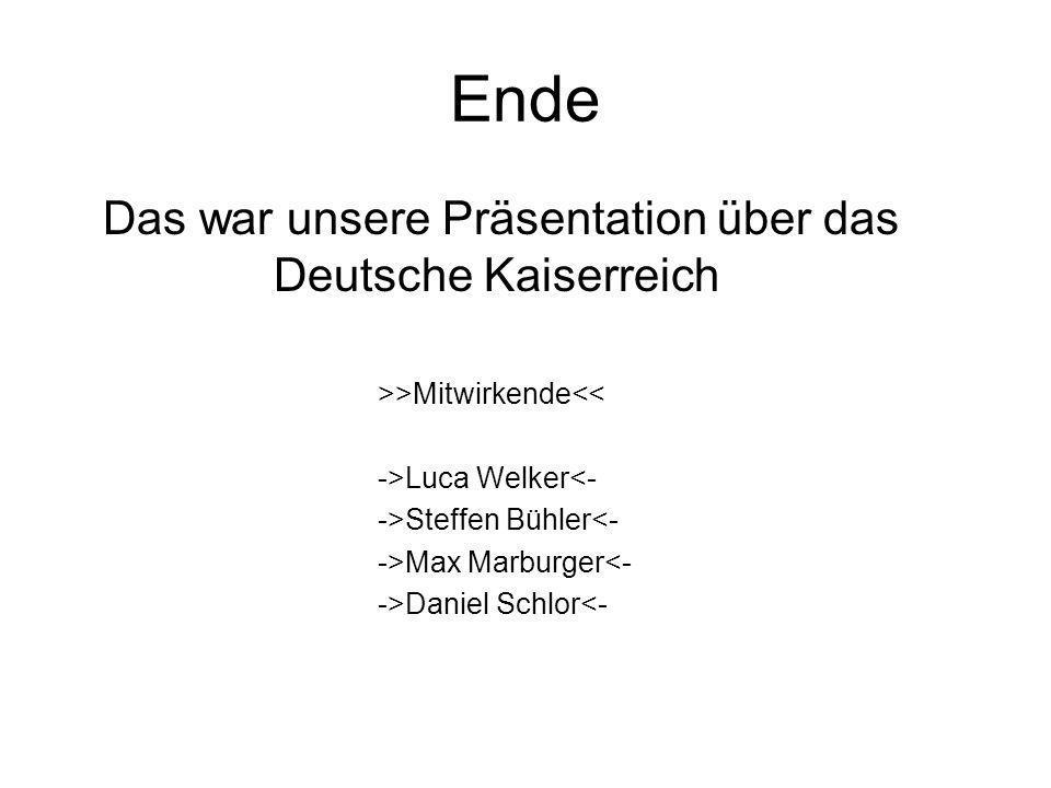 Ende Das war unsere Präsentation über das Deutsche Kaiserreich >>Mitwirkende<< ->Luca Welker<- ->Steffen Bühler<- ->Max Marburger<- ->Daniel Schlor<-