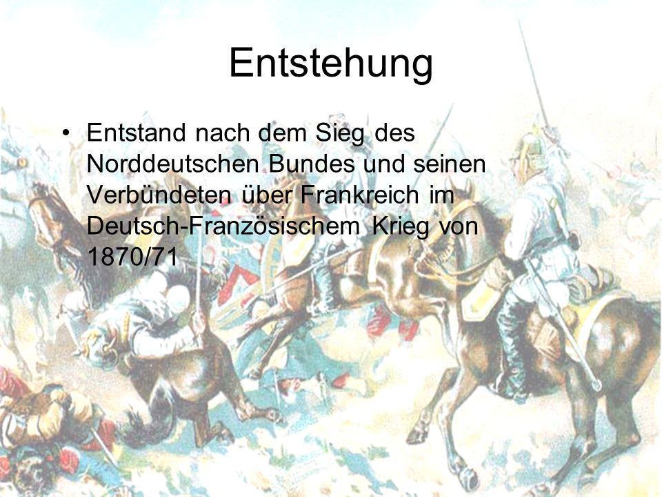 Entstehung Entstand nach dem Sieg des Norddeutschen Bundes und seinen Verbündeten über Frankreich im Deutsch-Französischem Krieg von 1870/71
