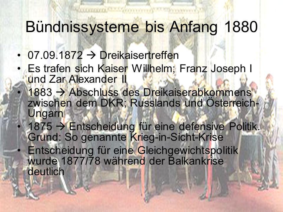 Bündnissysteme bis Anfang 1880 07.09.1872  Dreikaisertreffen Es trafen sich Kaiser Willhelm; Franz Joseph I und Zar Alexander II 1883  Abschluss des