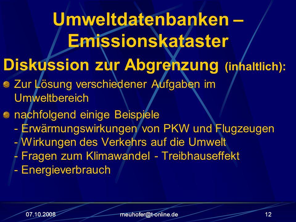 07.10.2008rneuhofer@t-online.de12 Umweltdatenbanken – Emissionskataster Diskussion zur Abgrenzung (inhaltlich): Zur Lösung verschiedener Aufgaben im Umweltbereich nachfolgend einige Beispiele - Erwärmungswirkungen von PKW und Flugzeugen - Wirkungen des Verkehrs auf die Umwelt - Fragen zum Klimawandel - Treibhauseffekt - Energieverbrauch