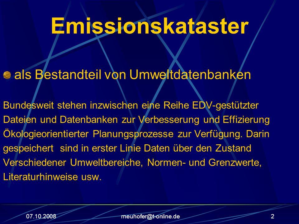 07.10.2008rneuhofer@t-online.de2 Emissionskataster als Bestandteil von Umweltdatenbanken Bundesweit stehen inzwischen eine Reihe EDV-gestützter Dateien und Datenbanken zur Verbesserung und Effizierung Ökologieorientierter Planungsprozesse zur Verfügung.