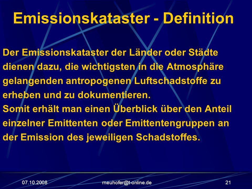 07.10.2008rneuhofer@t-online.de21 Emissionskataster - Definition Der Emissionskataster der Länder oder Städte dienen dazu, die wichtigsten in die Atmosphäre gelangenden antropogenen Luftschadstoffe zu erheben und zu dokumentieren.