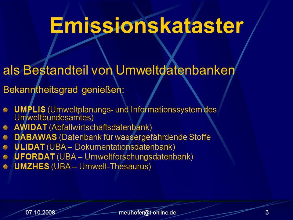 07.10.2008rneuhofer@t-online.de3 Emissionskataster als Bestandteil von Umweltdatenbanken Bekanntheitsgrad genießen: UMPLIS (Umweltplanungs- und Informationssystem des Umweltbundesamtes) AWIDAT (Abfallwirtschaftsdatenbank) DABAWAS (Datenbank für wassergefährdende Stoffe ULIDAT (UBA – Dokumentationsdatenbank) UFORDAT (UBA – Umweltforschungsdatenbank) UMZHES (UBA – Umwelt-Thesaurus)