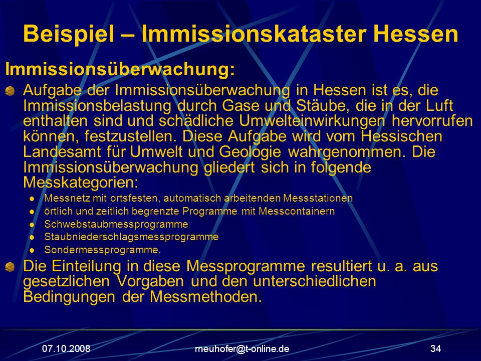 07.10.2008rneuhofer@t-online.de34 Beispiel – Immissionskataster Hessen Immissionsüberwachung: Aufgabe der Immissionsüberwachung in Hessen ist es, die Immissionsbelastung durch Gase und Stäube, die in der Luft enthalten sind und schädliche Umwelteinwirkungen hervorrufen können, festzustellen.