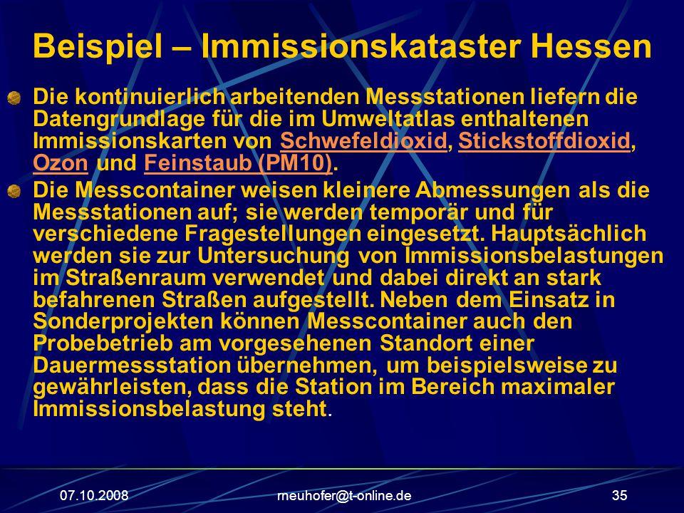 07.10.2008rneuhofer@t-online.de35 Beispiel – Immissionskataster Hessen Die kontinuierlich arbeitenden Messstationen liefern die Datengrundlage für die im Umweltatlas enthaltenen Immissionskarten von Schwefeldioxid, Stickstoffdioxid, Ozon und Feinstaub (PM10).SchwefeldioxidStickstoffdioxid OzonFeinstaub (PM10) Die Messcontainer weisen kleinere Abmessungen als die Messstationen auf; sie werden temporär und für verschiedene Fragestellungen eingesetzt.