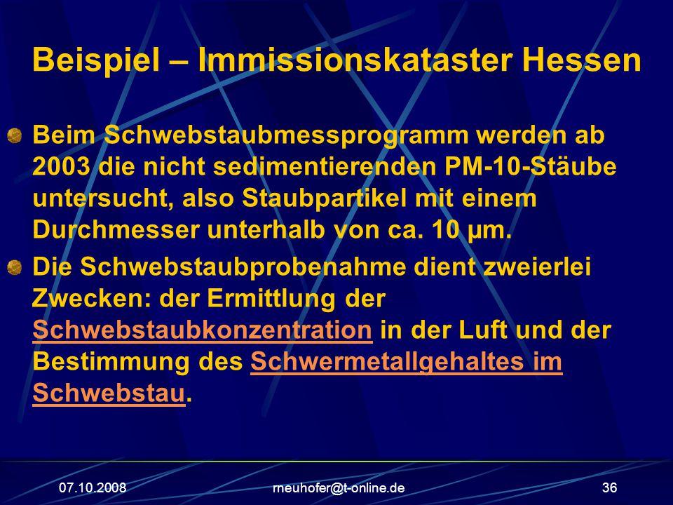 07.10.2008rneuhofer@t-online.de36 Beispiel – Immissionskataster Hessen Beim Schwebstaubmessprogramm werden ab 2003 die nicht sedimentierenden PM-10-Stäube untersucht, also Staubpartikel mit einem Durchmesser unterhalb von ca.