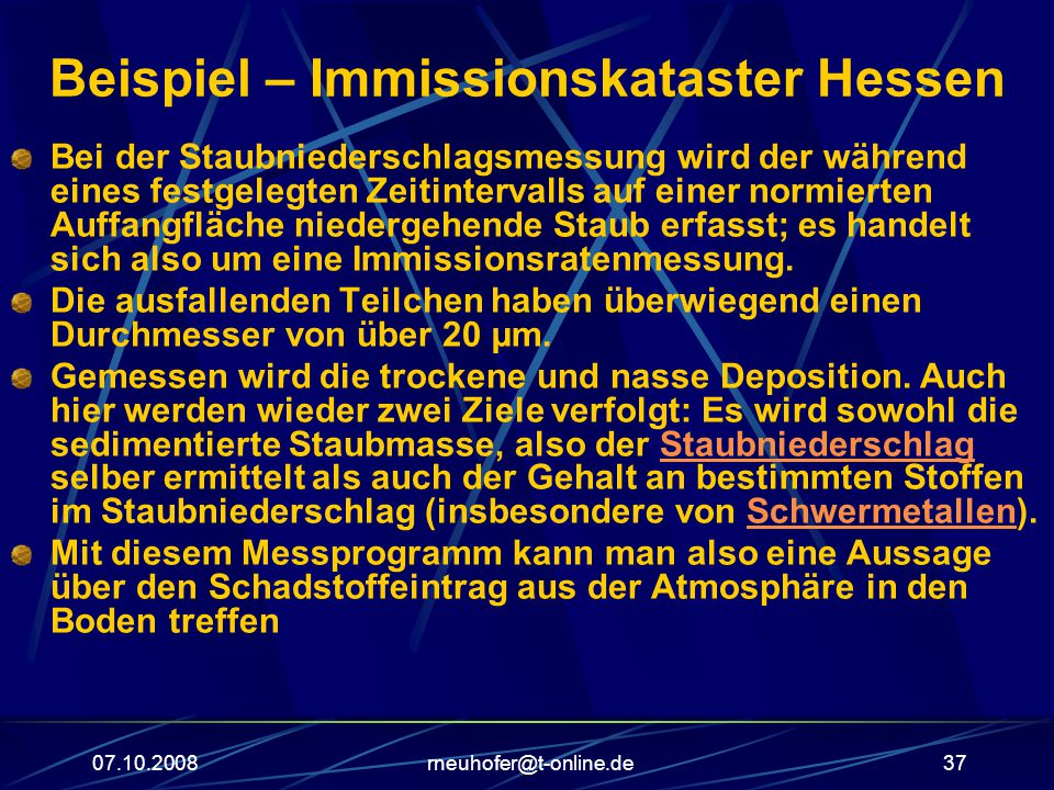 07.10.2008rneuhofer@t-online.de37 Beispiel – Immissionskataster Hessen Bei der Staubniederschlagsmessung wird der während eines festgelegten Zeitintervalls auf einer normierten Auffangfläche niedergehende Staub erfasst; es handelt sich also um eine Immissionsratenmessung.
