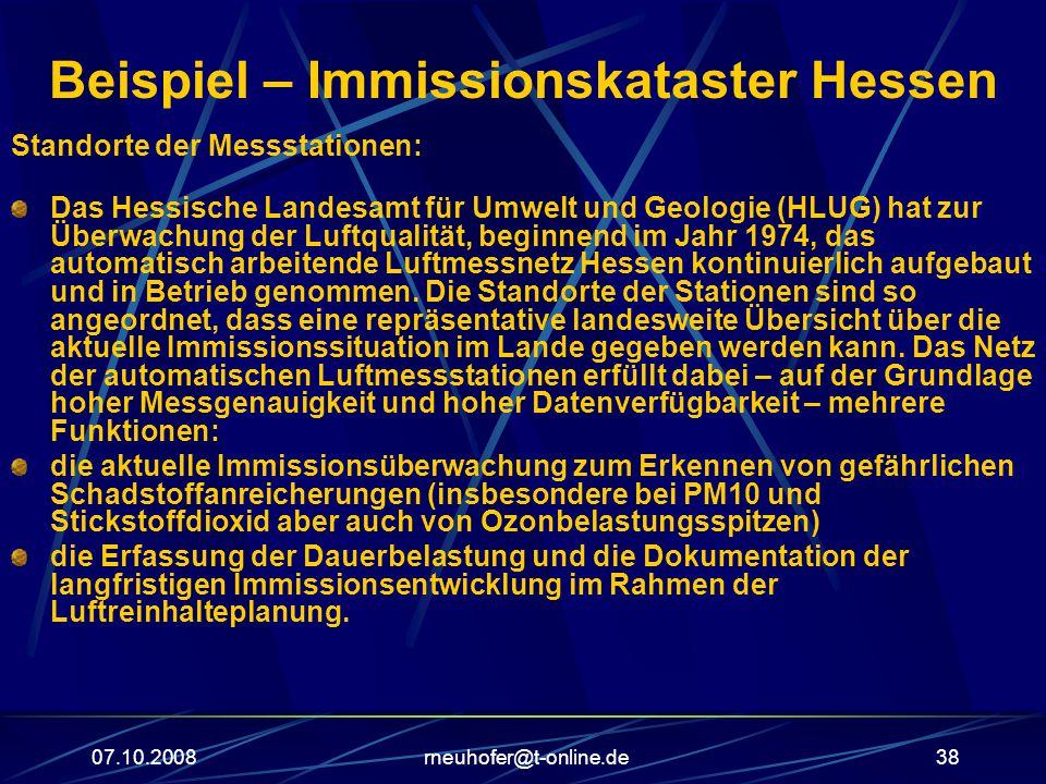 07.10.2008rneuhofer@t-online.de38 Beispiel – Immissionskataster Hessen Standorte der Messstationen: Das Hessische Landesamt für Umwelt und Geologie (HLUG) hat zur Überwachung der Luftqualität, beginnend im Jahr 1974, das automatisch arbeitende Luftmessnetz Hessen kontinuierlich aufgebaut und in Betrieb genommen.