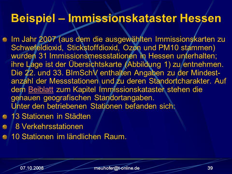 07.10.2008rneuhofer@t-online.de39 Beispiel – Immissionskataster Hessen Im Jahr 2007 (aus dem die ausgewählten Immissionskarten zu Schwefeldioxid, Stickstoffdioxid, Ozon und PM10 stammen) wurden 31 Immissionsmessstationen in Hessen unterhalten; ihre Lage ist der Übersichtskarte (Abbildung 1) zu entnehmen.