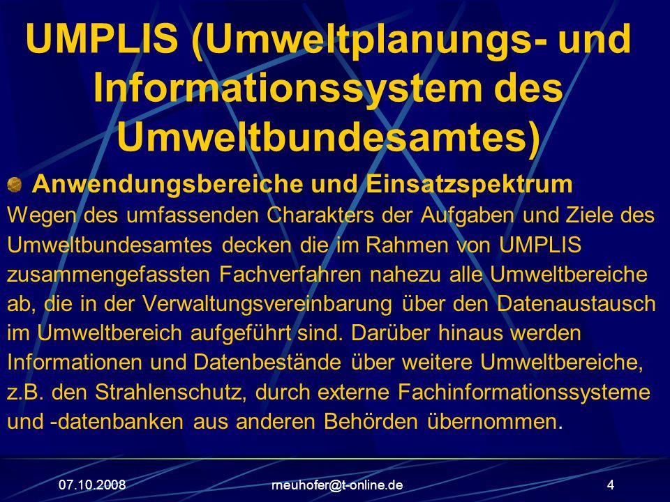 07.10.2008rneuhofer@t-online.de4 UMPLIS (Umweltplanungs- und Informationssystem des Umweltbundesamtes) Anwendungsbereiche und Einsatzspektrum Wegen des umfassenden Charakters der Aufgaben und Ziele des Umweltbundesamtes decken die im Rahmen von UMPLIS zusammengefassten Fachverfahren nahezu alle Umweltbereiche ab, die in der Verwaltungsvereinbarung über den Datenaustausch im Umweltbereich aufgeführt sind.