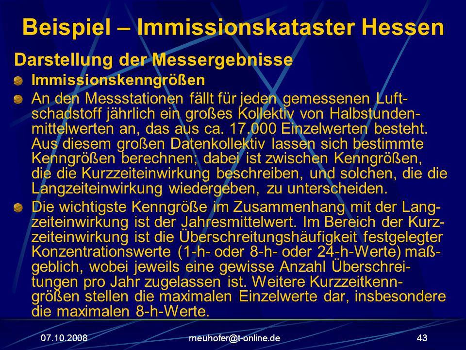 07.10.2008rneuhofer@t-online.de43 Beispiel – Immissionskataster Hessen Darstellung der Messergebnisse Immissionskenngrößen An den Messstationen fällt für jeden gemessenen Luft- schadstoff jährlich ein großes Kollektiv von Halbstunden- mittelwerten an, das aus ca.