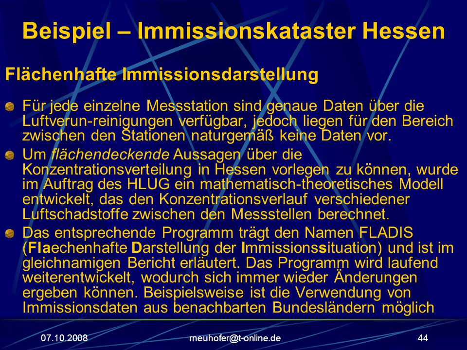 07.10.2008rneuhofer@t-online.de44 Beispiel – Immissionskataster Hessen Flächenhafte Immissionsdarstellung Für jede einzelne Messstation sind genaue Daten über die Luftverun-reinigungen verfügbar, jedoch liegen für den Bereich zwischen den Stationen naturgemäß keine Daten vor.
