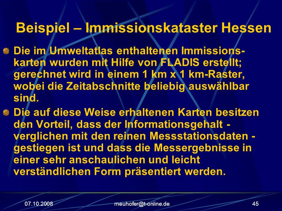 07.10.2008rneuhofer@t-online.de45 Beispiel – Immissionskataster Hessen Die im Umweltatlas enthaltenen Immissions- karten wurden mit Hilfe von FLADIS erstellt; gerechnet wird in einem 1 km x 1 km-Raster, wobei die Zeitabschnitte beliebig auswählbar sind.