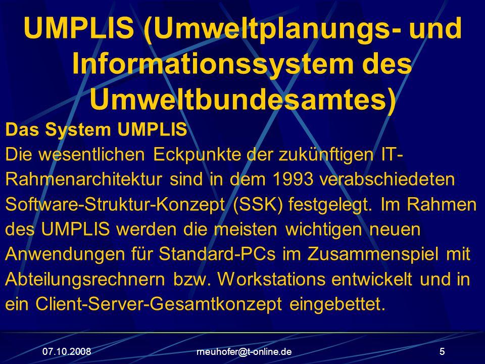 07.10.2008rneuhofer@t-online.de5 UMPLIS (Umweltplanungs- und Informationssystem des Umweltbundesamtes) Das System UMPLIS Die wesentlichen Eckpunkte der zukünftigen IT- Rahmenarchitektur sind in dem 1993 verabschiedeten Software-Struktur-Konzept (SSK) festgelegt.
