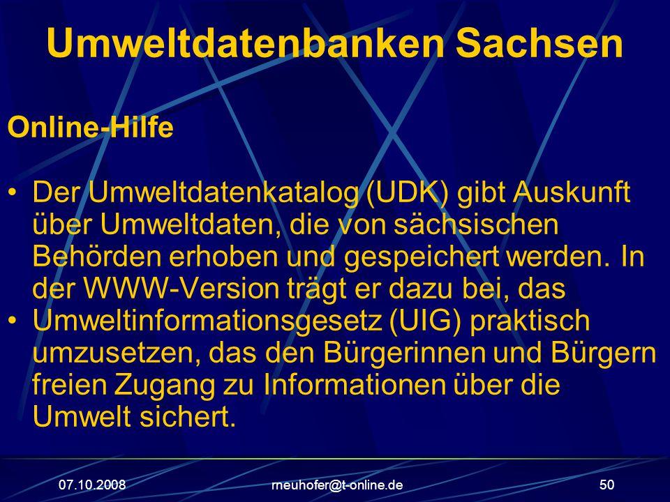 07.10.2008rneuhofer@t-online.de50 Umweltdatenbanken Sachsen Online-Hilfe Der Umweltdatenkatalog (UDK) gibt Auskunft über Umweltdaten, die von sächsischen Behörden erhoben und gespeichert werden.