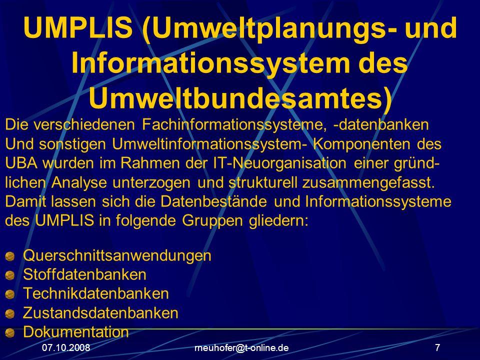 07.10.2008rneuhofer@t-online.de7 UMPLIS (Umweltplanungs- und Informationssystem des Umweltbundesamtes) Die verschiedenen Fachinformationssysteme, -datenbanken Und sonstigen Umweltinformationssystem- Komponenten des UBA wurden im Rahmen der IT-Neuorganisation einer gründ- lichen Analyse unterzogen und strukturell zusammengefasst.