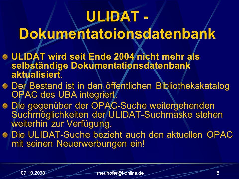 07.10.2008rneuhofer@t-online.de8 ULIDAT - Dokumentatoionsdatenbank ULIDAT wird seit Ende 2004 nicht mehr als selbständige Dokumentationsdatenbank aktualisiert.