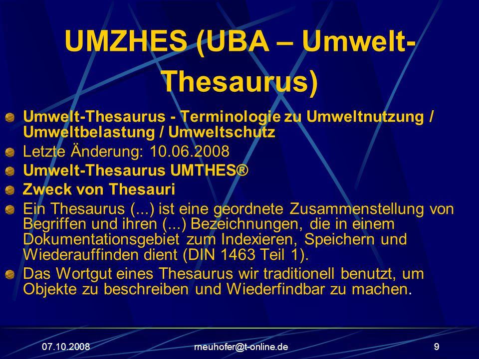 07.10.2008rneuhofer@t-online.de9 UMZHES (UBA – Umwelt- Thesaurus) Umwelt-Thesaurus - Terminologie zu Umweltnutzung / Umweltbelastung / Umweltschutz Letzte Änderung: 10.06.2008 Umwelt-Thesaurus UMTHES® Zweck von Thesauri Ein Thesaurus (...) ist eine geordnete Zusammenstellung von Begriffen und ihren (...) Bezeichnungen, die in einem Dokumentationsgebiet zum Indexieren, Speichern und Wiederauffinden dient (DIN 1463 Teil 1).