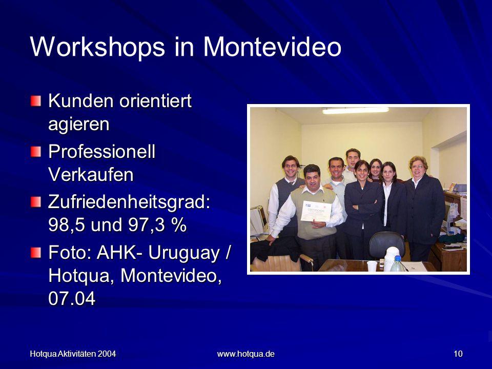 Hotqua Aktivitäten 2004 www.hotqua.de 10 Workshops in Montevideo Kunden orientiert agieren Professionell Verkaufen Zufriedenheitsgrad: 98,5 und 97,3 % Foto: AHK- Uruguay / Hotqua, Montevideo, 07.04