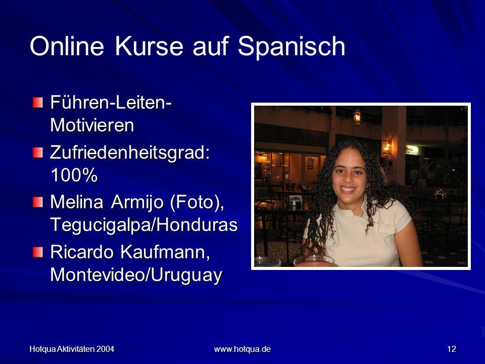 Hotqua Aktivitäten 2004 www.hotqua.de 12 Online Kurse auf Spanisch Führen-Leiten- Motivieren Zufriedenheitsgrad: 100% Melina Armijo (Foto), Tegucigalpa/Honduras Ricardo Kaufmann, Montevideo/Uruguay