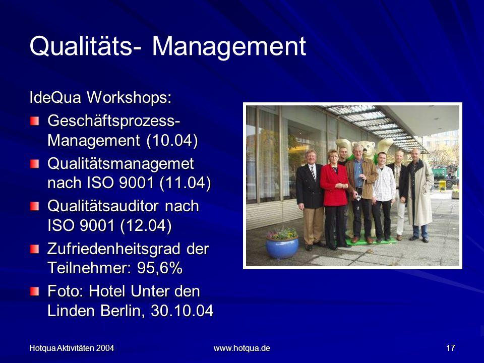Hotqua Aktivitäten 2004 www.hotqua.de 17 Qualitäts- Management IdeQua Workshops: Geschäftsprozess- Management (10.04) Qualitätsmanagemet nach ISO 9001 (11.04) Qualitätsauditor nach ISO 9001 (12.04) Zufriedenheitsgrad der Teilnehmer: 95,6% Foto: Hotel Unter den Linden Berlin, 30.10.04