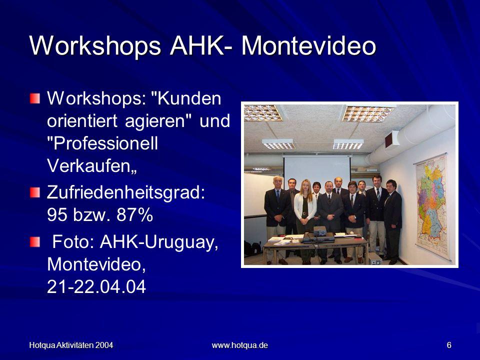 """Hotqua Aktivitäten 2004 www.hotqua.de 6 Workshops AHK- Montevideo Workshops: Kunden orientiert agieren und Professionell Verkaufen"""" Zufriedenheitsgrad: 95 bzw."""