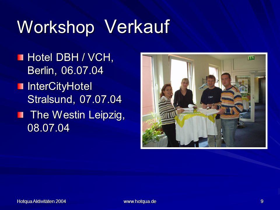 Hotqua Aktivitäten 2004 www.hotqua.de 9 Workshop Verkauf Hotel DBH / VCH, Berlin, 06.07.04 InterCityHotel Stralsund, 07.07.04 The Westin Leipzig, 08.07.04 The Westin Leipzig, 08.07.04
