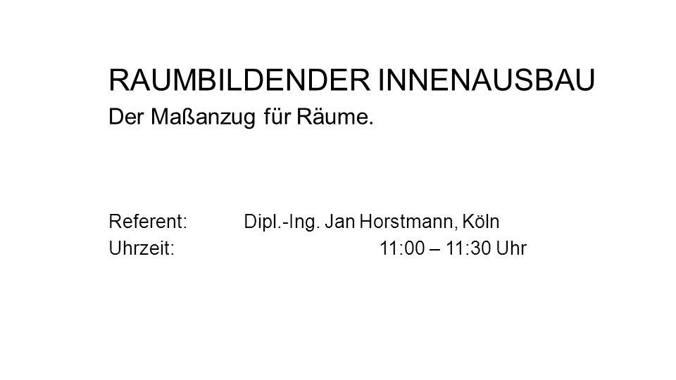 RAUMBILDENDER INNENAUSBAU Der Maßanzug für Räume. Referent: Dipl.-Ing. Jan Horstmann, Köln Uhrzeit: 11:00 – 11:30 Uhr
