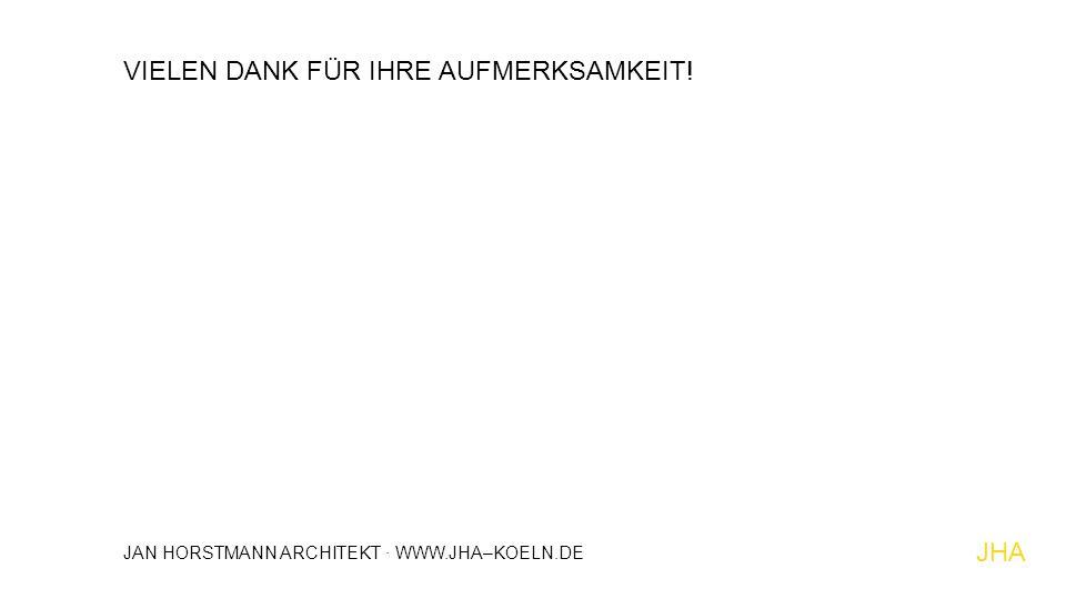 VIELEN DANK FÜR IHRE AUFMERKSAMKEIT! JHA JAN HORSTMANN ARCHITEKT · WWW.JHA–KOELN.DE
