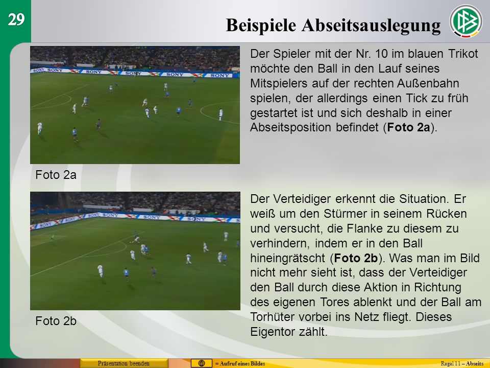 Regel 11 – Abseits Präsentation beenden Beispiele Abseitsauslegung Foto 2a Foto 2b Der Spieler mit der Nr. 10 im blauen Trikot möchte den Ball in den