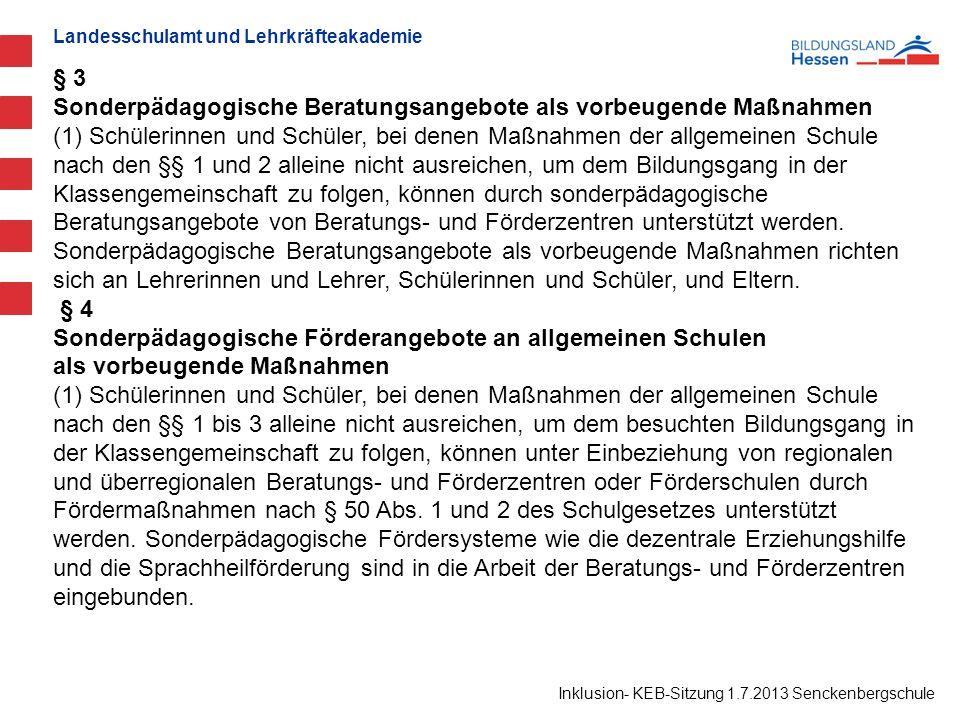 Landesschulamt und Lehrkräfteakademie Inklusion- KEB-Sitzung 1.7.2013 Senckenbergschule § 3 Sonderpädagogische Beratungsangebote als vorbeugende Maßnahmen (1) Schülerinnen und Schüler, bei denen Maßnahmen der allgemeinen Schule nach den §§ 1 und 2 alleine nicht ausreichen, um dem Bildungsgang in der Klassengemeinschaft zu folgen, können durch sonderpädagogische Beratungsangebote von Beratungs- und Förderzentren unterstützt werden.