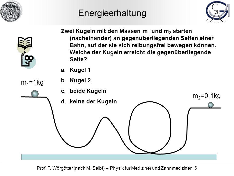 Prof. F. Wörgötter (nach M. Seibt) -- Physik für Mediziner und Zahnmediziner 6 Energieerhaltung m 1 =1kg m 2 =0.1kg Zwei Kugeln mit den Massen m 1 und